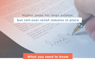 Higher taxes for large estates, but roll-over relief remains in place